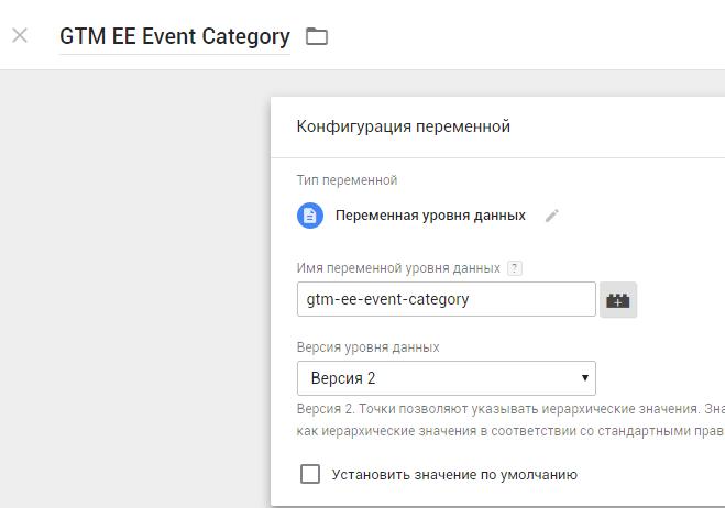 Название переменной: GTM EE Event Category, имя переменной в dataLayer: gtm-ee-event-category